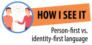 The logo for the How I See It: Person-first vs. identity-first language series includes the series name and a graphic of two people talking to each other.